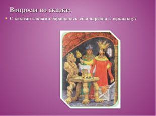Вопросы по сказке: С какими словами обращалась злая царевна к зеркальцу?
