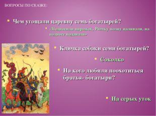 ВОПРОСЫ ПО СКАЗКЕ: Чем угощали царевну семь богатырей? «Подносили пирожок, Рю