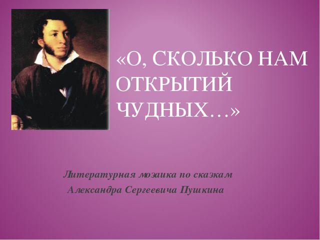 «О, СКОЛЬКО НАМ ОТКРЫТИЙ ЧУДНЫХ…» Литературная мозаика по сказкам Александра...