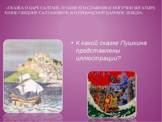 К какой сказке Пушкина представлены иллюстрации? «СКАЗКА О ЦАРЕ САЛТАНЕ, О СЫ...