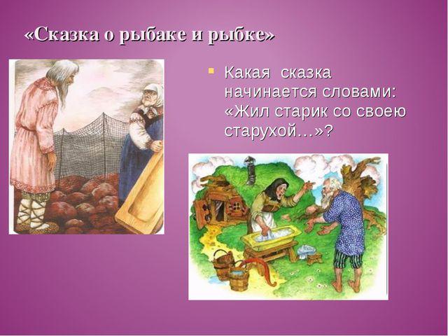 Какая сказка начинается словами: «Жил старик со своею старухой…»? «Сказка о р...
