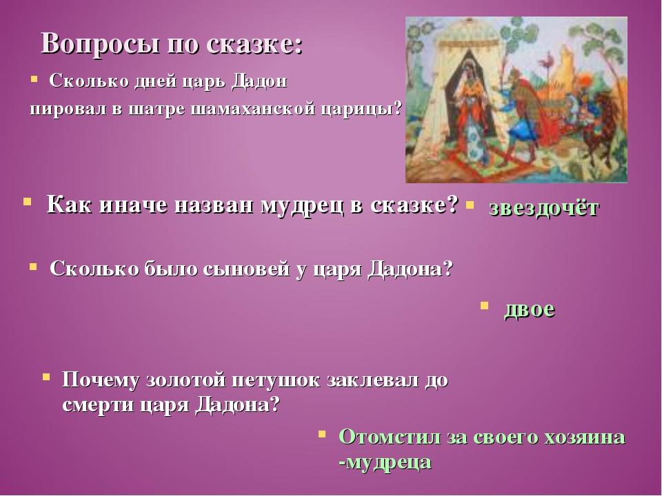 Вопросы по сказке: Сколько дней царь Дадон пировал в шатре шамаханской царицы...