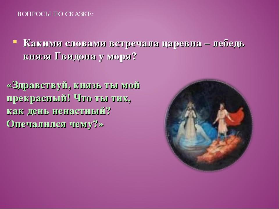 ВОПРОСЫ ПО СКАЗКЕ: Какими словами встречала царевна – лебедь князя Гвидона у...