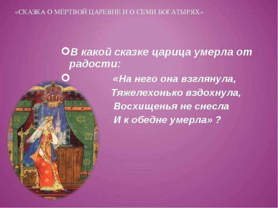 В какой сказке царица умерла от радости: «На него она взглянула, Тяжелехонько...