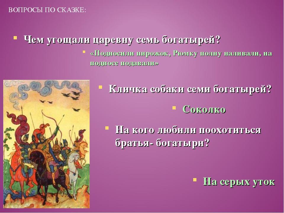 ВОПРОСЫ ПО СКАЗКЕ: Чем угощали царевну семь богатырей? «Подносили пирожок, Рю...