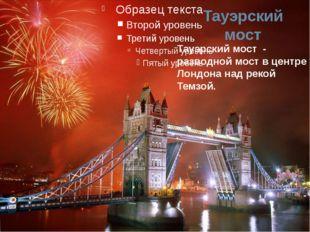 Тауэрский мост Тауэрский мост - разводной мост в центре Лондона над рекой Тем