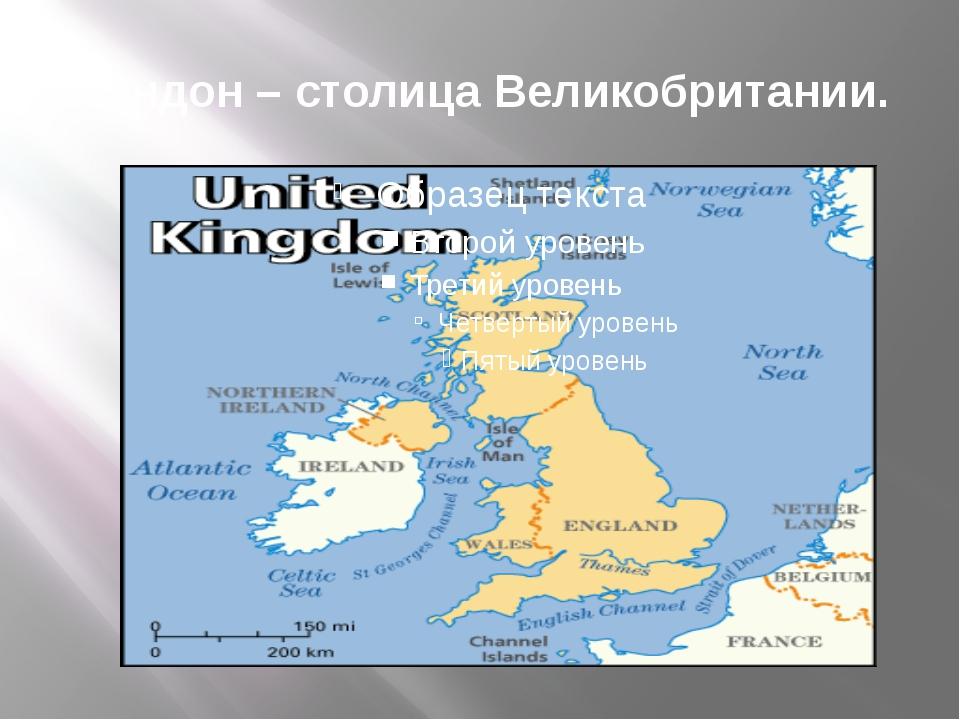Лондон – столица Великобритании.