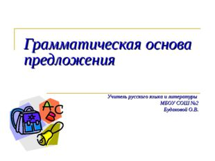 Грамматическая основа предложения Учитель русского языка и литературы МБОУ СО