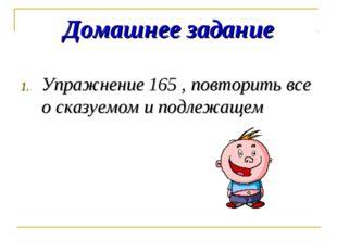 Домашнее задание Упражнение 165 , повторить все о сказуемом и подлежащем