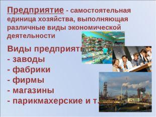 Виды предприятий: - заводы - фабрики - фирмы - магазины - парикмахерские и т