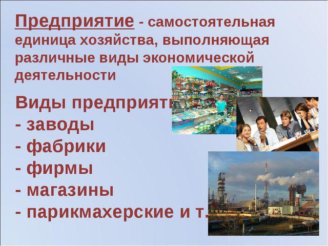 Виды предприятий: - заводы - фабрики - фирмы - магазины - парикмахерские и т...