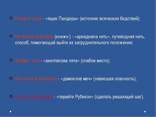 Pandora`s box - «ящик Пандоры» (источник всяческих бедствий); the thread of...