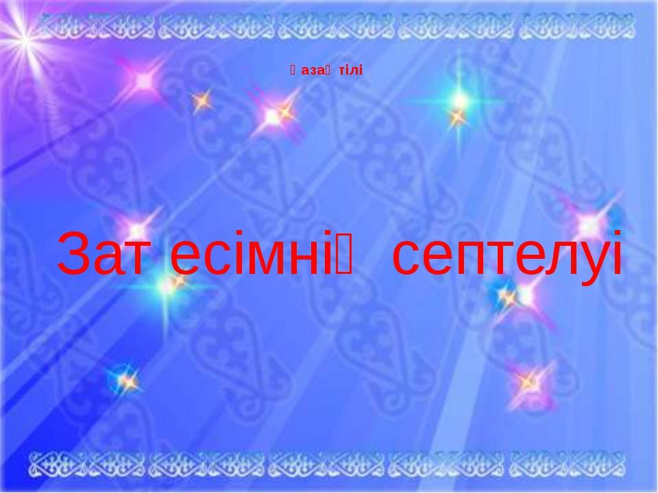 Қазақ тілі Зат есімнің септелуі