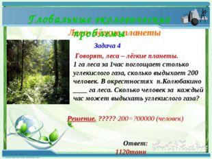 Леса- лёгкие планеты Глобальные экологические проблемы Задача 4 Говорят, лес