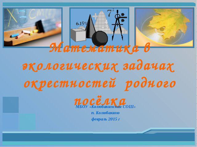 Математика в экологических задачах окрестностей родного посёлка МБОУ «Колюбак...