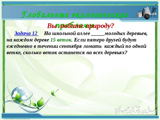 Глобальные экологические проблемы Вы любите природу? Задача 12  На школь...