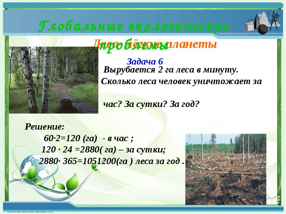 Леса- лёгкие планеты Глобальные экологические проблемы Задача 6 Вырубается 2...