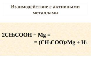 Взаимодействие с активными металлами 2CH3COOH + Mg = = (CH3COO)2Mg + H2