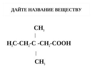 ДАЙТЕ НАЗВАНИЕ ВЕЩЕСТВУ CH3 │ H3C-CH2-C -CH2-COOH │ CH3