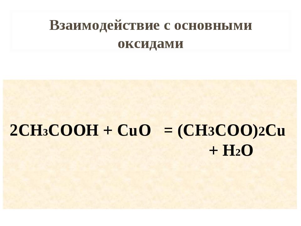 Взаимодействие с основными оксидами 2CH3COOH + CuO = (CH3COO)2Cu + H2O