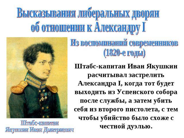 Штабс-капитан Иван Якушкин расчитывал застрелить Александра I, когда тот буде...