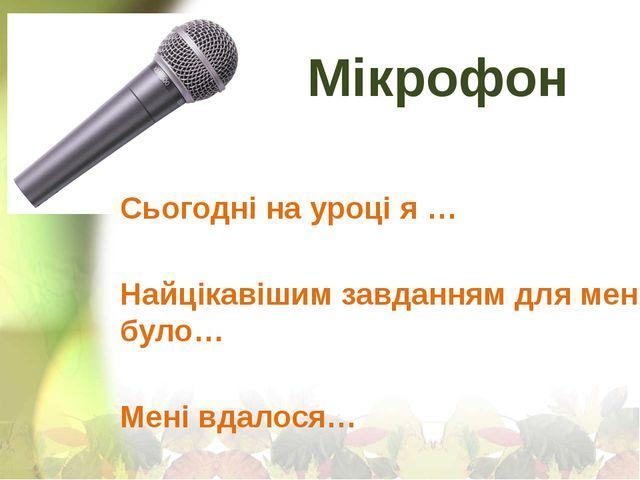 Мікрофон Сьогодні на уроці я … Найцікавішим завданням для мене було… Мені вда...