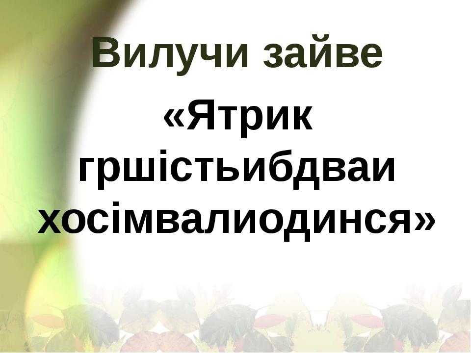 «Ятрик гршістьибдваи хосімвалиодинся» Вилучи зайве