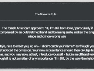 The No-name Rule The 'brash American' approach: 'Hi, I'm Bill from Iowa,' par