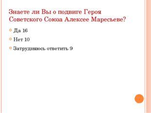 Знаете ли Вы о подвиге Героя Советского Союза Алексее Маресьеве? Да 16 Нет 10
