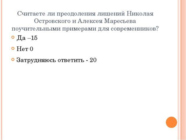 Считаете ли преодоления лишений Николая Островского и Алексея Маресьева поучи...