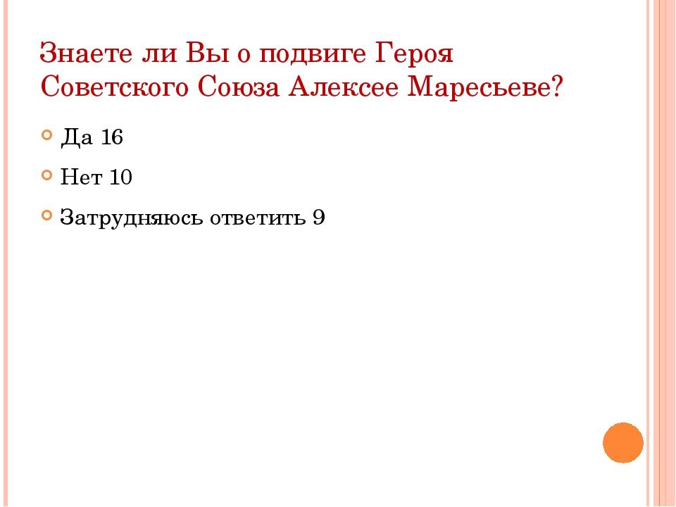 Знаете ли Вы о подвиге Героя Советского Союза Алексее Маресьеве? Да 16 Нет 10...