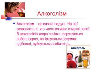 Алкоголізм Алкоголізм - це важка недуга. На неї захворіють ті, хто часто вжив