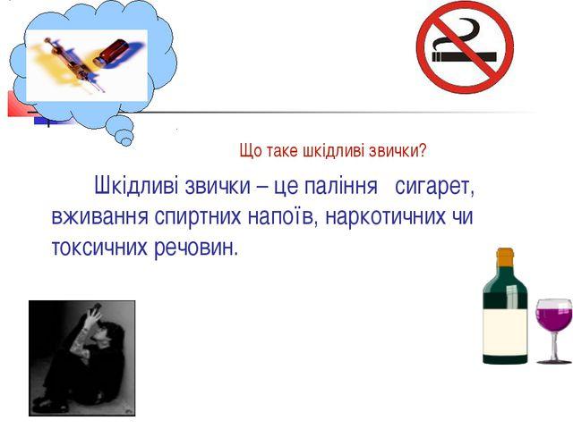 Що таке шкідливі звички? Шкідливі звички – це паління сигарет, вживання спир...