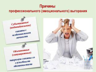 Причины профессионального (эмоционального) выгорания Субъективные (индивидуал