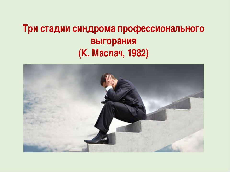 Три стадии синдрома профессионального выгорания (К. Маслач, 1982)