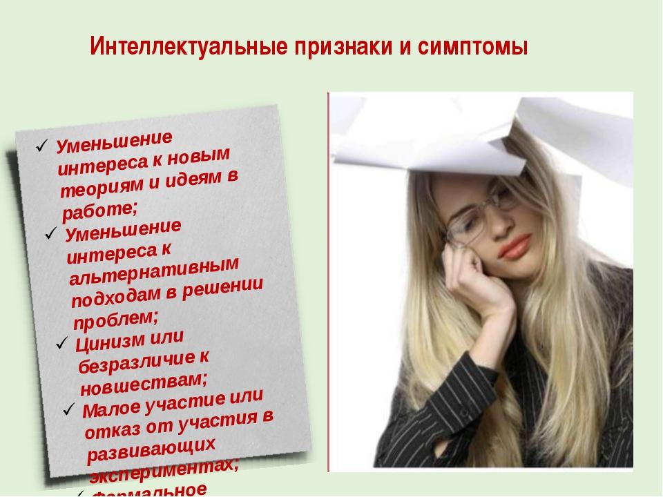 Интеллектуальные признаки и симптомы Уменьшение интереса к новым теориям и ид...