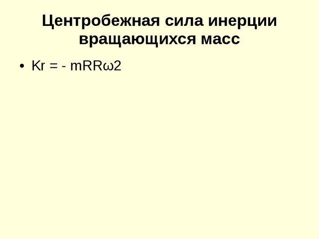 Центробежная сила инерции вращающихся масс Kr = - mRRω2