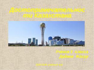 Достопримечательности Казахстана Ученик 8 класса Дадаев Жасур 2015-2016 учебн