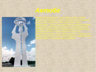 Актобе Крупный индустриальный и культурный центр Северо-Западного Казахстана,