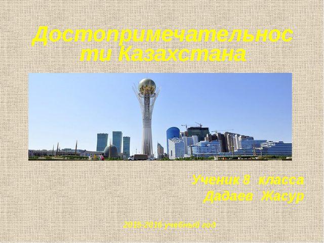 Достопримечательности Казахстана Ученик 8 класса Дадаев Жасур 2015-2016 учебн...