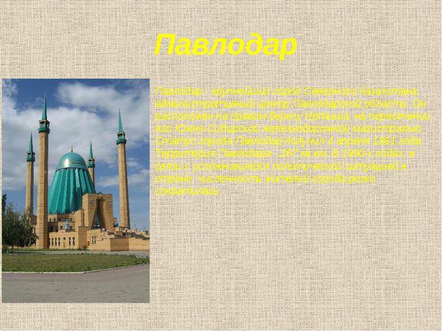 Павлодар Павлодар - крупнейший город Северного Казахстана, административный ц...