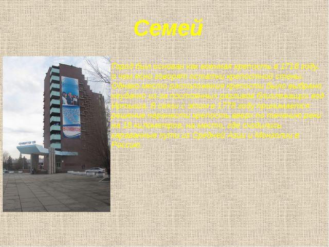 Семей Город был основан как военная крепость в 1718 году, о чем ясно говорят...