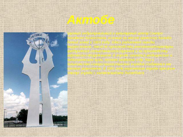 Актобе Крупный индустриальный и культурный центр Северо-Западного Казахстана,...