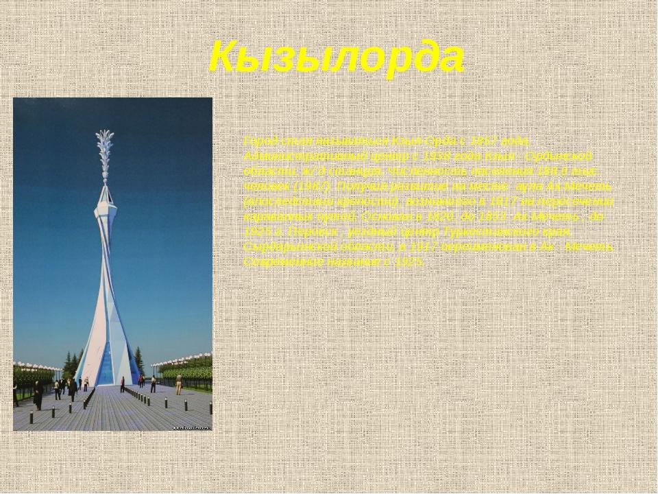 Кызылорда Город стал называться Кзыл-Орда с 1857 года. Административный центр...