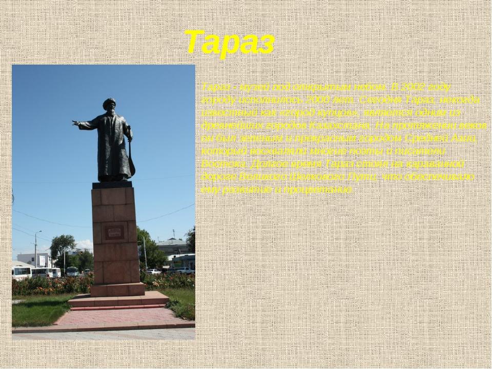 Тараз Тараз - музей под открытым небом. В 2002 году городу исполнилось 2000 л...
