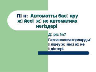 Пән: Автоматты басқару жүйесі және автоматика негіздері Дәріс №7 Газоанализа