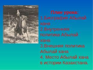 План урока: Биография Абылай хана Внутренняя политика Абылай хана Внешняя пол