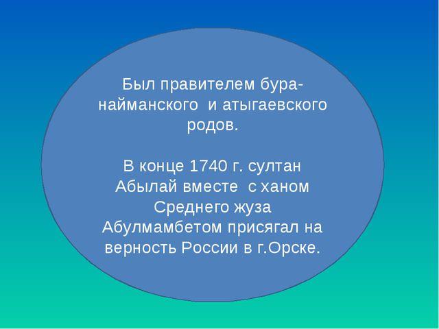 Был правителем бура-найманского и атыгаевского родов. В конце 1740 г. султан...