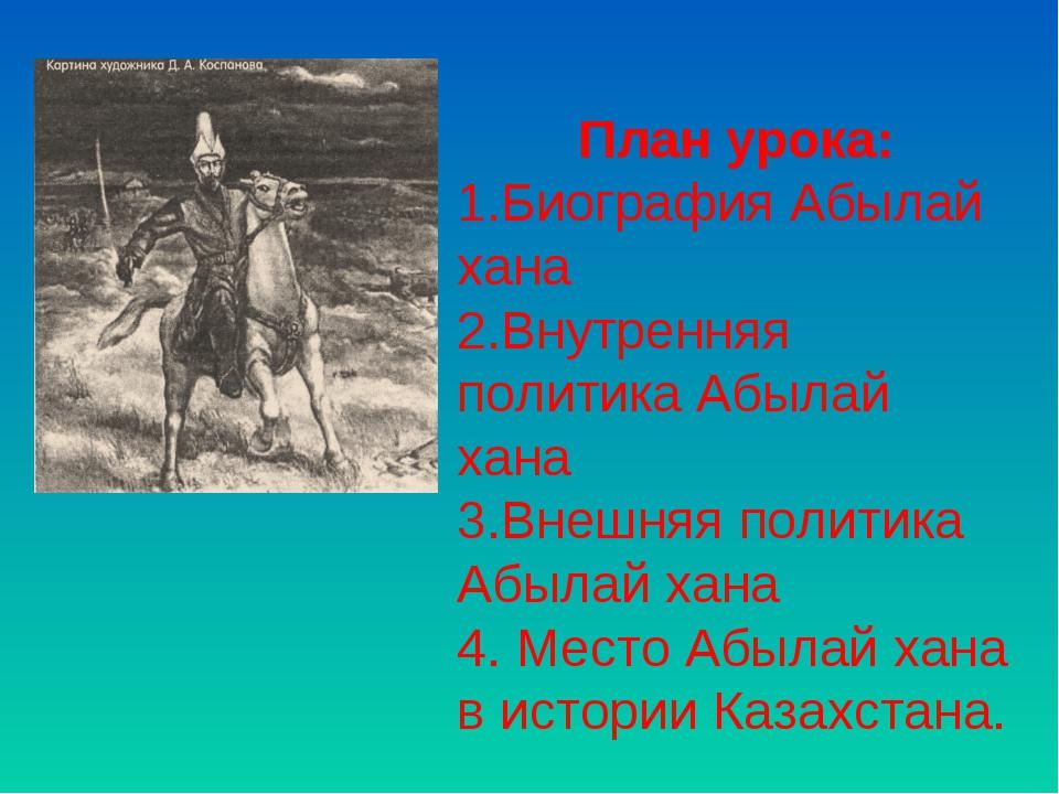 План урока: Биография Абылай хана Внутренняя политика Абылай хана Внешняя пол...