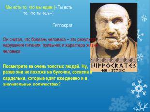 Мы есть то, что мы едим («Ты есть то, что ты ешь») Гиппократ Он считал, что б